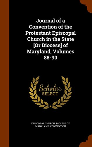 Journal of a Convention of the Protestant Episcopal Church in the State [Or Diocese] of Maryland, Volumes 88-90