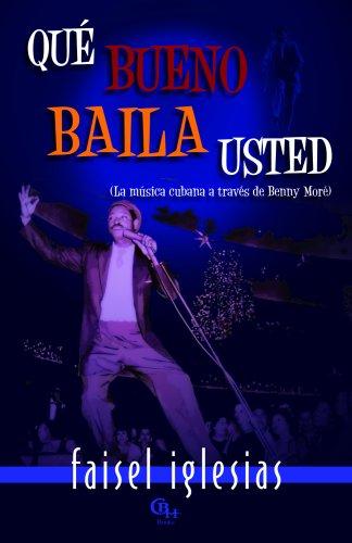 Que bueno baila usted: La Musica Cubana a Traves De Benny More por Faisel Iglesias