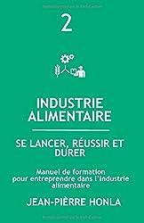 INDUSTRIE ALIMENTAIRE - SE LANCER, RÉUSSIR ET DURER: Manuel de formation pour entreprendre dans la transformation des produits alimentaires
