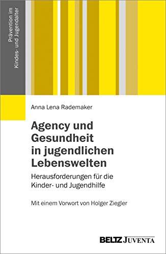Agency und Gesundheit in jugendlichen Lebenswelten: Herausforderungen für die Kinder- und Jugendhilfe. Mit einem Vorwort von Holger Ziegler (Prävention im Kindes- und Jugendalter)