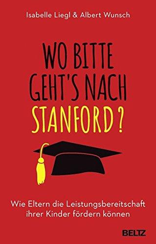 Wo bitte geht´s nach Stanford?: Wie Eltern die Leistungsbereitschaft ihrer Kinder fördern können