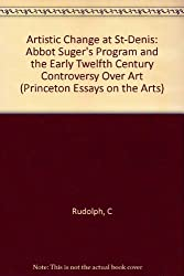 Artistic Change at St-Denis: Abbot Suger's Program and the Early Twelfth Century Controversy over Art (Princeton Essays on the Arts)