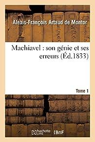 Machiavel : son génie et ses erreurs. Tome 1 par Alexis-François Artaud de Montor