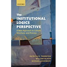The Institutional Logics Perspective: A New Approach to Culture, Structure and Process