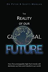 The Reality of our Global Future: How five unstoppable High-Tech trends will dominate our lives and transform our world by Peter Scott-Morgan (2012-03-27)