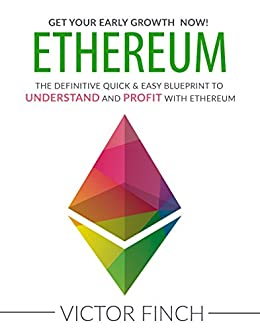 ETHEREUM: The Definitive Quick & Easy Blueprint To Understand and Profit with Ethereum, Bitcoin and Other Cryptocurrencies. (English Edition) di [Finch, Victor]