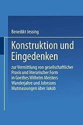 Konstruktion und Eingedenken: Zur Vermittlung von gesellschaftlicher Praxis und literarischer Form in Goethes