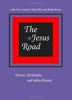 The Jesus Road: Kiowas, Christianity, and Indian Hymns: Kiowas, Christianity and Indian Hymns (English Edition) par [Lassiter, Luke Eric]