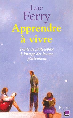 Apprendre à vivre - Traité de philosophie à l'usage des jeunes générations par Luc Ferry