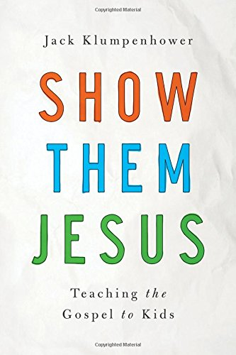 Show Them Jesus: Teaching the Gospel to Kids por Jack Klumpenhower