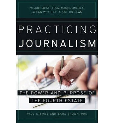 [(Practicing Journalism: The Power and Purpose of the Fourth Estate)] [ By (author) Paul Steinle, By (author) Sara Brown ] [April, 2014]