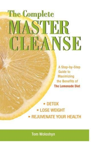 The Complete Master Cleanse: A Step-by-Step Guide to Maximizing the Benefits of The Lemonade Diet: A Step-by-step Guide to Mastering the Benefits of the Lemona