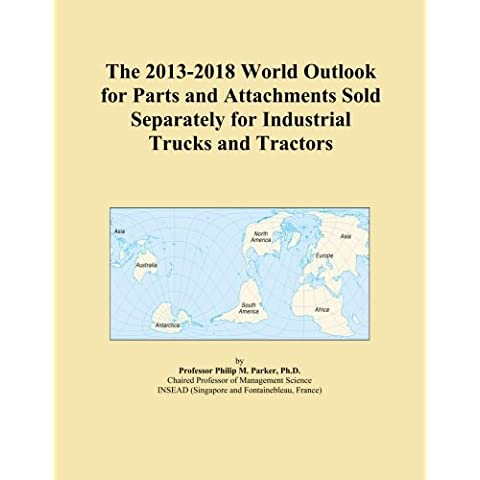 The 2013-2018 World Outlook for Parts and Attachments Sold Separately for Industrial Trucks and Tractors