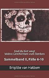Und du bist weg! Wahre Geschichten vom Sterben: Sammelband II, Fälle 6-10