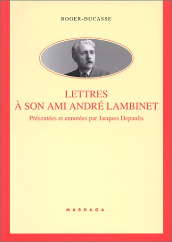 Roger Ducasse : Lettres  son ami Andr Lambinet