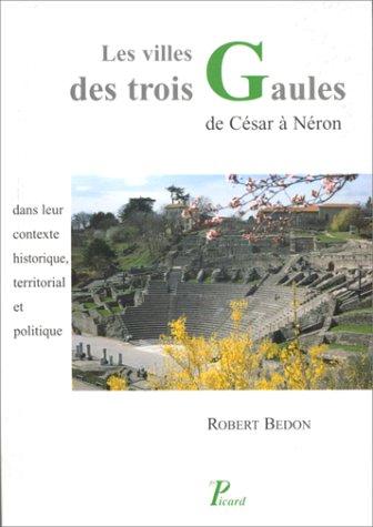 Les villes des Trois Gaules des origines à Néron. Leur contexte historique, territorial et politique