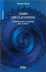 Temps des glaciations. Voyage dans le monde de la folie de Salomon Resnik