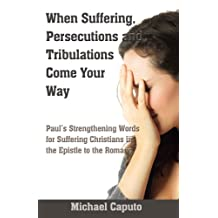 When Suffering, Persecutions and Tribulations Come Your Way. : What hides behind Paul's words of Encouragement in the Book of Romans (English Edition)