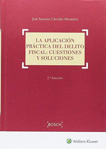 Aplicación práctica del delito fiscal,La: Cuestiones y soluciones (2ª ed.) por José A. Choclán Montalvo