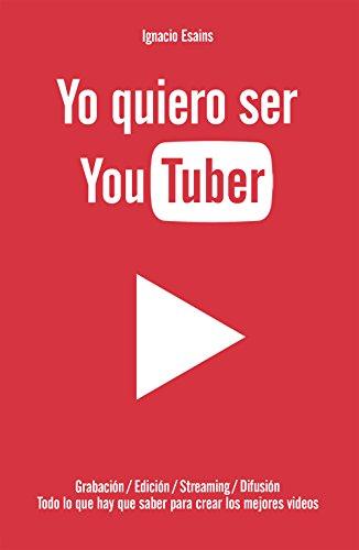 Yo quiero ser YouTuber: Todo lo que hay que saber para hacer los mejores videos por Ignacio Esains