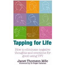 Tapping for Life: How to Eliminate Negative Thoughts and Emotions for Good Using TFT