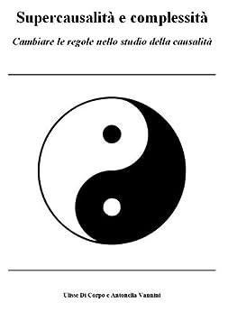Supercausalità e complessità, cambiare le regole nello studio della causalità (Sintropia Vol. 4) di [Di Corpo, Ulisse, Vannini, Antonella]