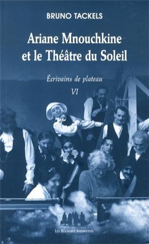 Ecrivains de plateau : Tome 6. Ariane Mnouchkine et le Théâtre du Soleil