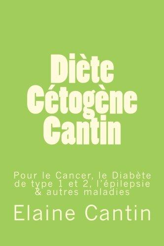 Diète Cétogène Cantin: Pour le cancer, le diabète de Type 1 & 2, l'épilepsie & autres maladies par Elaine Cantin