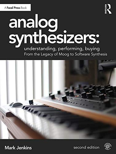 Analog Synthesizers - Understanding, Performing, Buying: From the Legacy of Moog to Software Synthesis