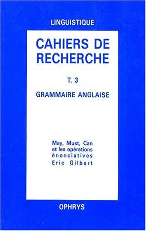 Grammaire anglaise, tome 3. May, must, can et les opérations énonciatives par Eric Gilbert