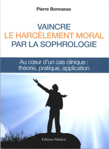 Vaincre le harcèlement moral par la sophrologie : Au coeur d'un cas clinique : théorie, pratique, application