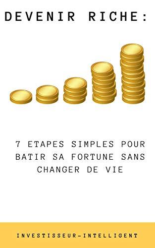 DEVENIR RICHE: 7 ETAPES SIMPLES POUR BATIR SA FORTUNE SANS CHANGER DE VIE (Investisseur Intelligent) par Alex GELY