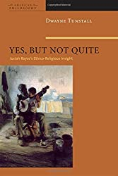 Yes, But Not Quite: Encountering Josiah Royce's Ethico-Religious Insight (American Philosophy Series) by Dwayne A. Tunstall (2009-03-16)