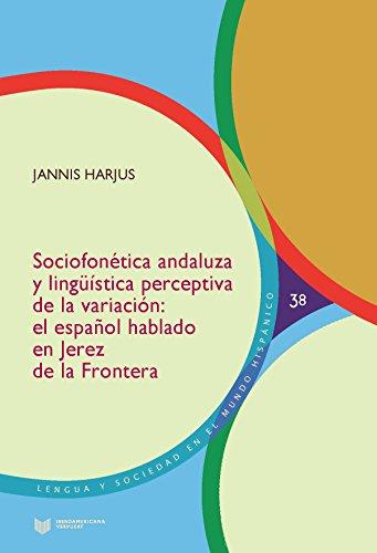 Sociofonética andaluza y lingüística perceptiva de la variación :el español hablado en Jerez de la Frontera (Lengua y Sociedad en el Mundo Hispánico) por Jannis. Harjus
