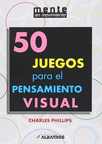 50 juegos para el pensamiento visual / 50 games for visual thinking por Charles Phillips