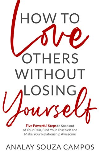 How to Love Others Without Losing Yourself: Five Powerful Steps to Snap out of Your Pain, Find Your True Self and Make Your Relationships Awesome (English Edition)