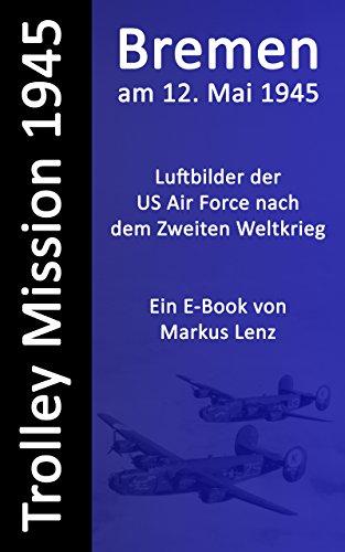Bremen am 12. Mai 1945 : Luftbilder nach dem Zweiten Weltkrieg (Die Trolley Mission der US-amerikanischen Luftwaffe 2)