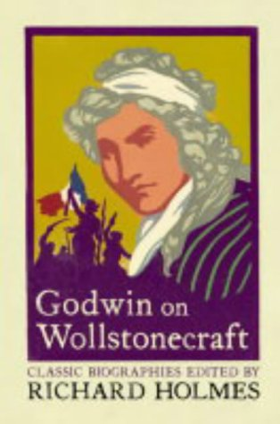 Godwin on Wollstonecraft: The Life of Mary Wollstonecraft by William Godwin (Lives That Never Grow Old)