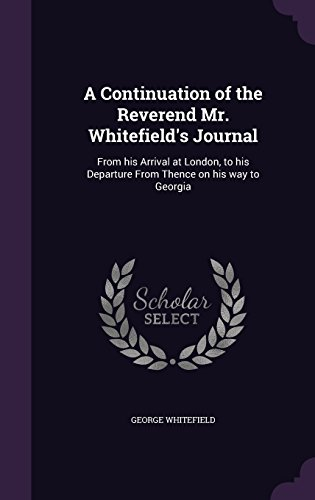 A Continuation of the Reverend Mr. Whitefield's Journal: From his Arrival at London, to his Departure From Thence on his way to Georgia