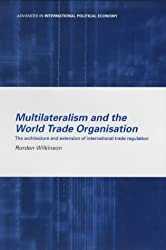 Multilateralism and the World Trade Organisation: The Architecture and Extension of International Trade Regulation (Routledge Advances in International Political Economy)