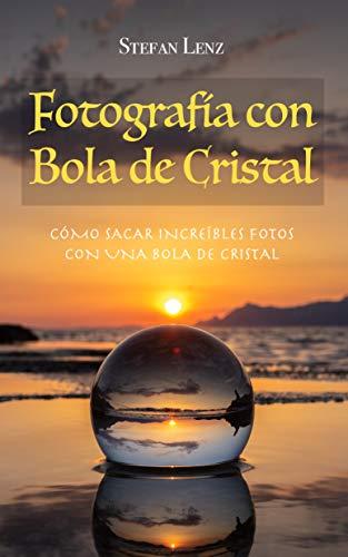 Fotografía con Bola de Cristal: Cómo sacar increíbles fotos con una bola de cristal por Stefan Lenz