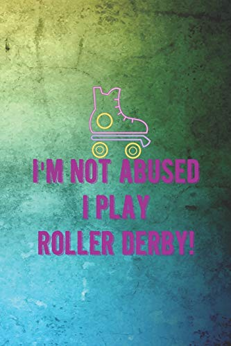 I'm Not Abused I Play Roller Derby!: Roller Derby Notebook Journal Composition Blank Lined Diary Notepad 120 Pages Paperback Green