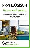 Französisch lernen mal anders - Die 1000 wichtigsten Vokabeln in 10 Stunden: Schnell, effizient und nachhaltig 1000 französische Vokabeln merken mittels innovativer Gedächtnistechniken