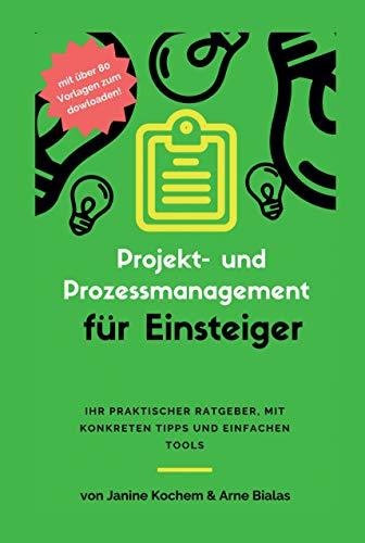 Projekt- und Prozessmanagement für Einsteiger: Ihr praktischer Ratgeber, mit konkreten Tipps und einfachen Tools -