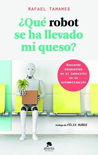 ¿Qué robot se ha llevado mi queso?: Buscando respuestas en el laberinto de la automatización (COLECCION ALIENTA)