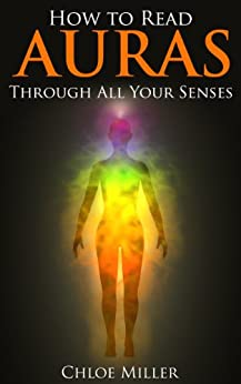 How To Read Auras: Through All Your Senses (Human Aura, Astral Colors, Thought Forms, Aura, Aura Series, Chakras) (English Edition) par [Miller, Chloe]