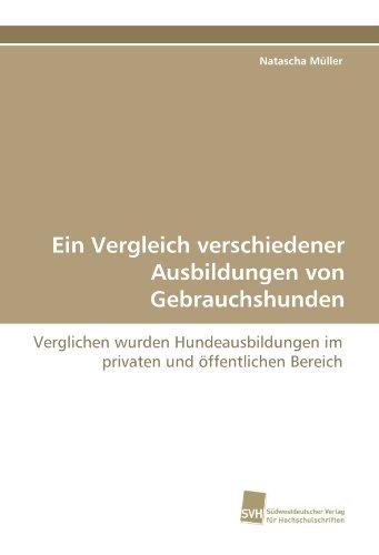 Ein Vergleich verschiedener Ausbildungen von Gebrauchshunden: Verglichen wurden Hundeausbildungen im privaten und öffentlichen Bereich por Natascha Müller