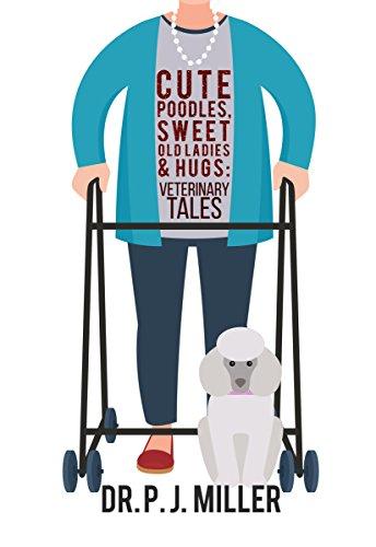 Cute Poodles, Sweet Old Ladies and Hugs: Veterinary Tales by PJ Miller