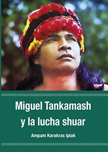 Miguel Tankamash y la lucha Shuar por Ampam Karakras Ipiak