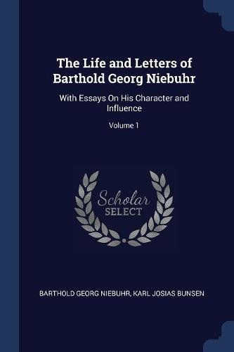 The Life and Letters of Barthold Georg Niebuhr: With Essays on His Character and Influence; Volume 1